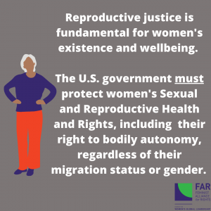 Picture: woman standing. Text: Reproductive justice is fundamental for women's existence and wellbeing. The U.S. government must protect women's sexual and reproductive health and rights, including their right to bodily autonomy, regardless of their migration status or gender.