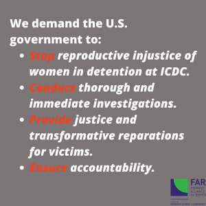 Text: We demand the U.S. government to: Stop reproductive injustice of women in detention at ICDC; Conduct thorough and immediate investigations; Provide justice and transformative reparations for victims; Ensure accountability.